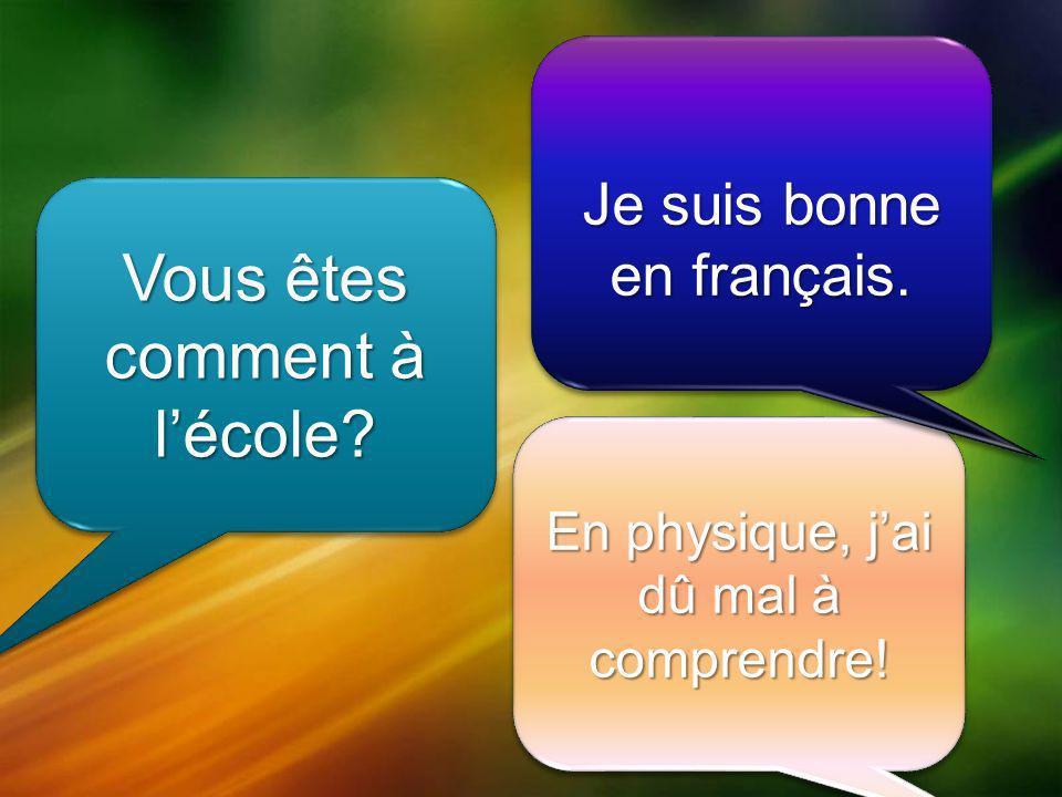 Vous êtes comment à lécole En physique, jai dû mal à comprendre! Je suis bonne en français.