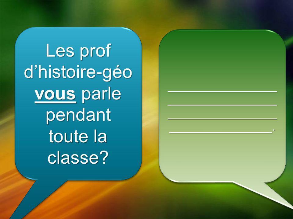Les prof dhistoire-géo vous parle pendant toute la classe.