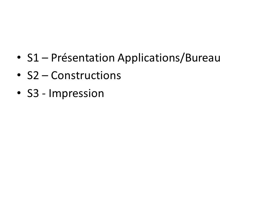 S1 – Présentation Applications/Bureau S2 – Constructions S3 - Impression