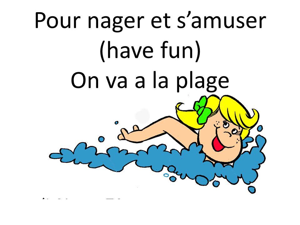 Pour nager et samuser (have fun) On va a la plage