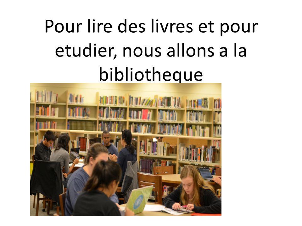 Pour lire des livres et pour etudier, nous allons a la bibliotheque