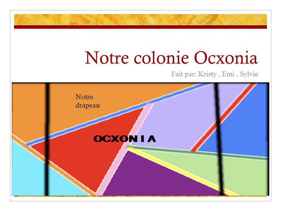 Notre colonie Ocxonia Fait par: Kristy, Emi, Sylvie Notre drapeau