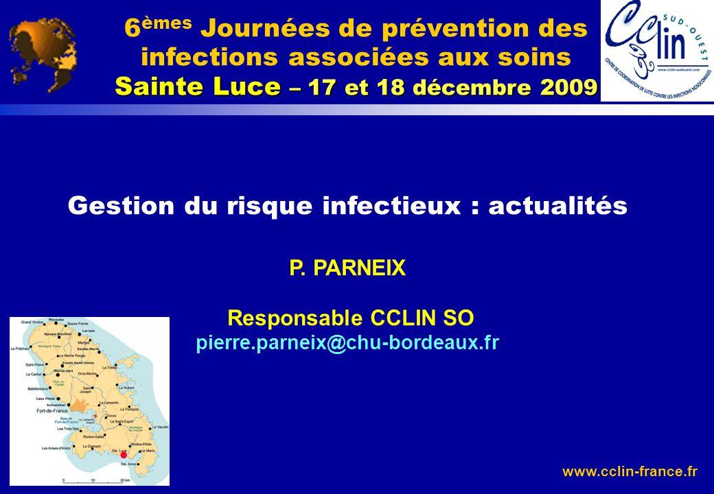 www.cclin-france.fr Gestion du risque infectieux : actualités P. PARNEIX Responsable CCLIN SO pierre.parneix@chu-bordeaux.fr Sainte Luce – 17 et 18 dé