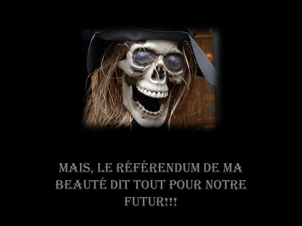 Mais, le référendum de ma beauté dit tout pour notre futur!!!