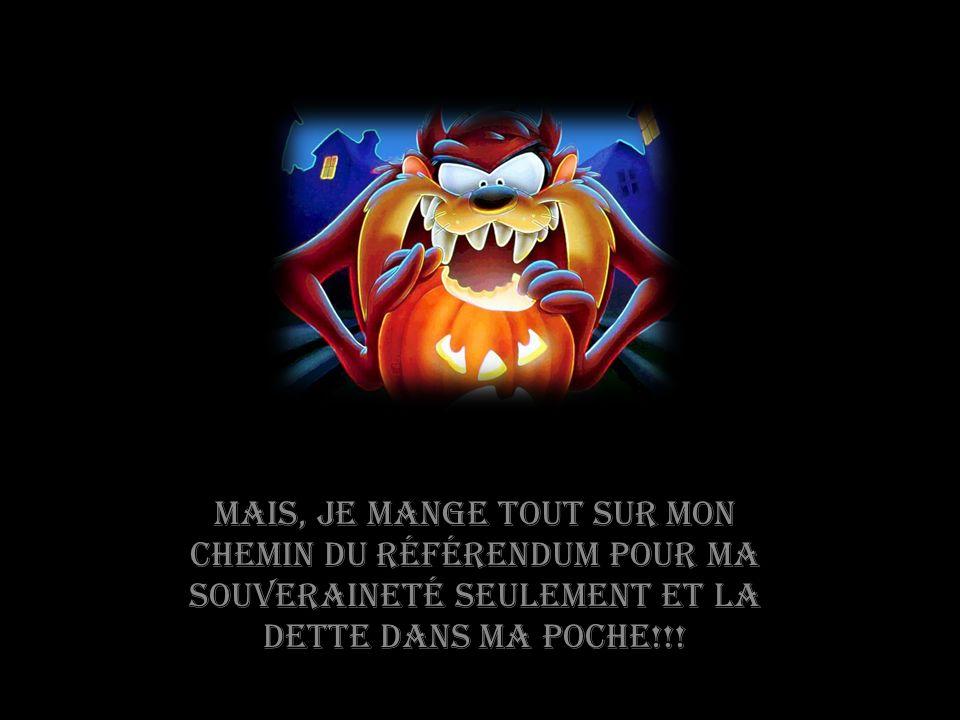 Mais, je mange tout sur mon chemin du référendum pour ma souveraineté seulement et la dette dans ma poche!!!