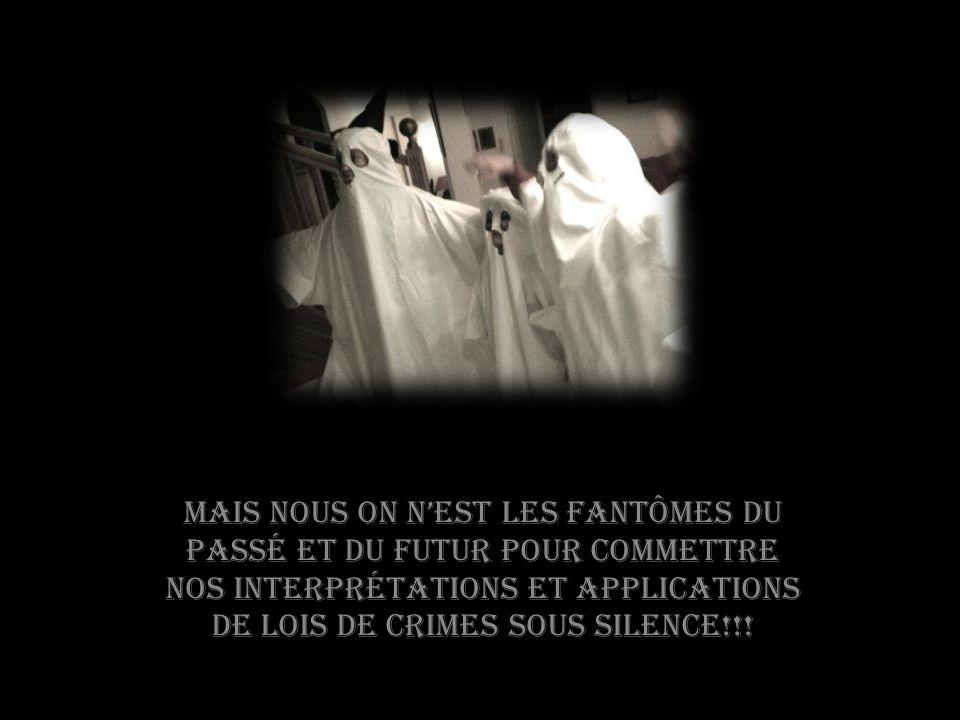 Mais nous on nest les fantômes du passé et du futur pour commettre nos interprétations et applications de lois de crimes sous silence!!!
