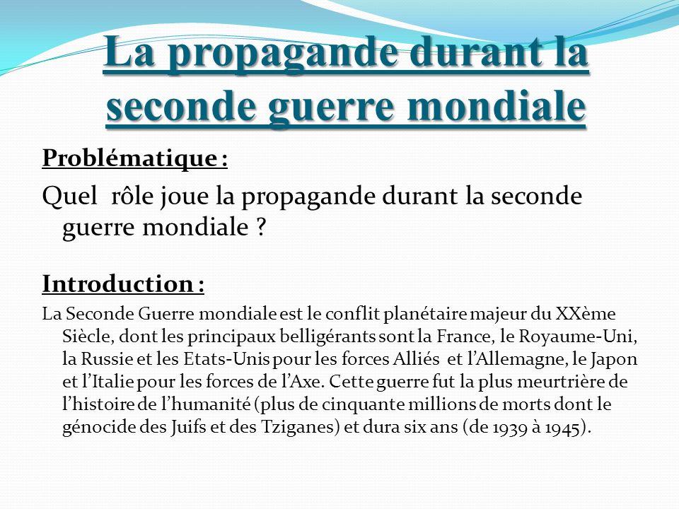La propagande durant la seconde guerre mondiale Problématique : Quel rôle joue la propagande durant la seconde guerre mondiale ? Introduction : La Sec