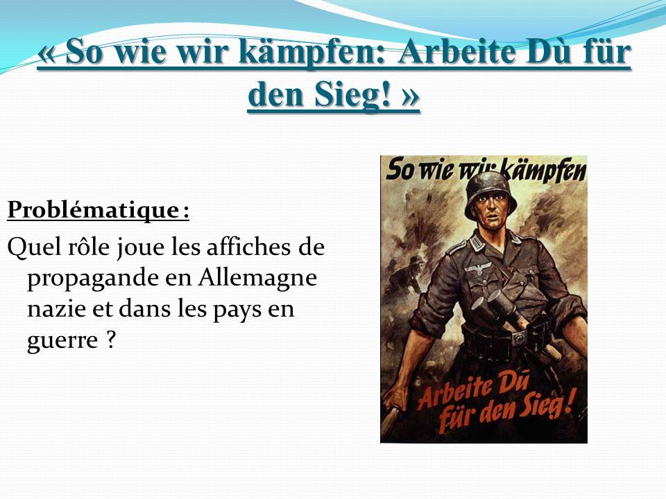 « So wie wir kämpfen: Arbeite Dù für den Sieg! » Problématique : Quel rôle joue les affiches de propagande en Allemagne nazie et dans les pays en guer