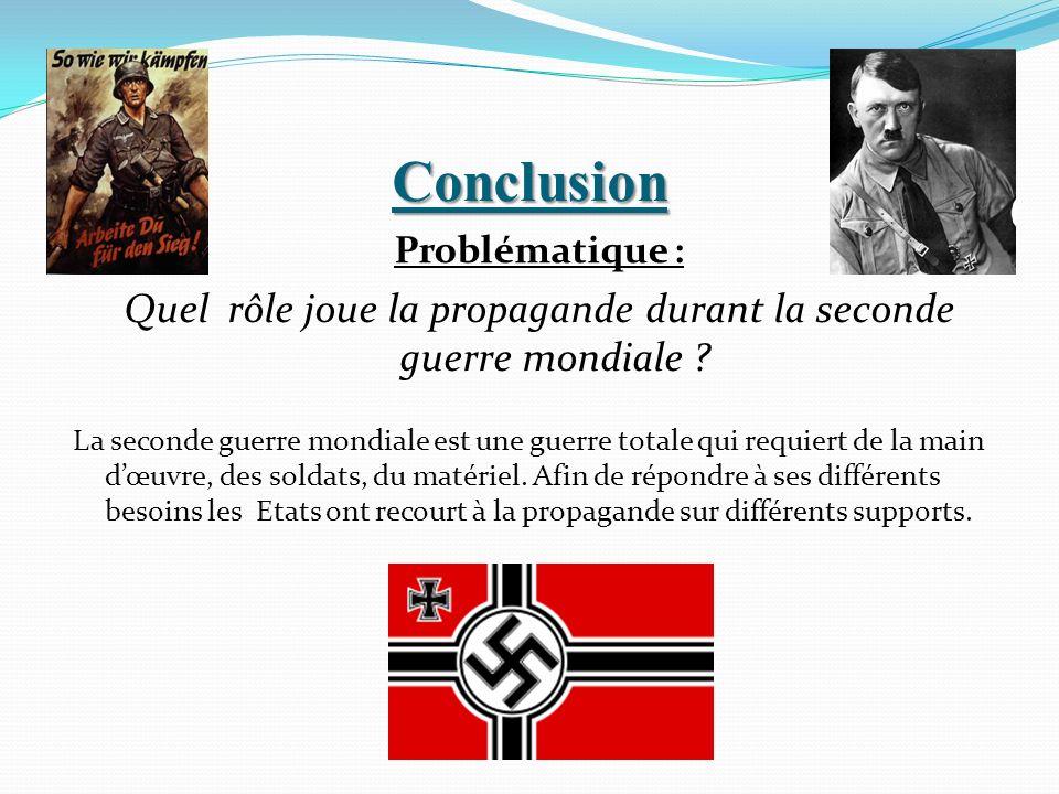 Conclusion Problématique : Quel rôle joue la propagande durant la seconde guerre mondiale ? La seconde guerre mondiale est une guerre totale qui requi