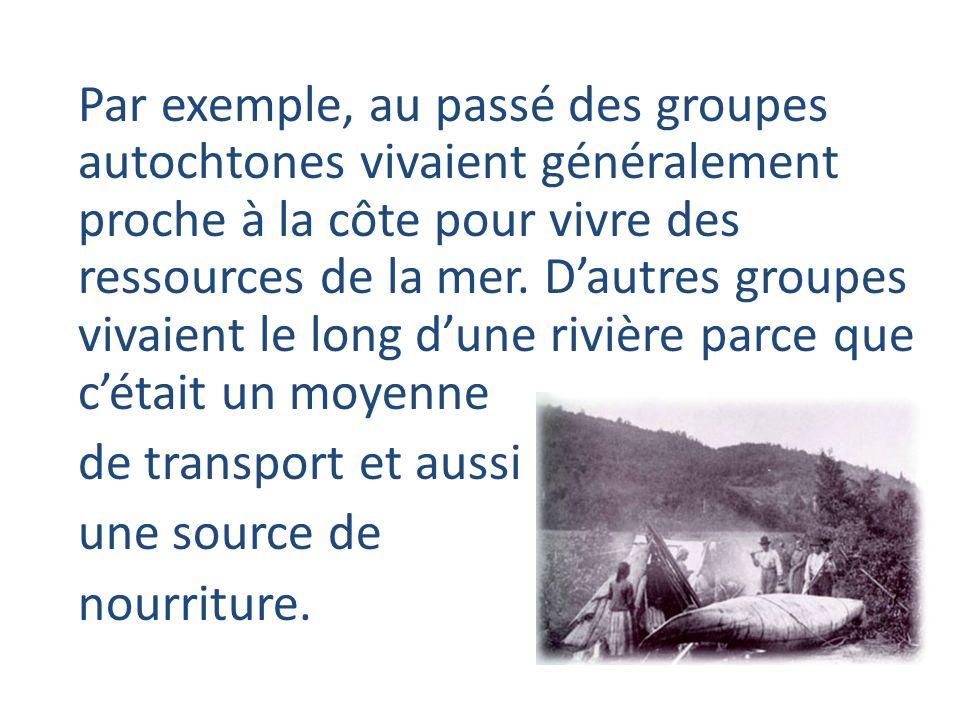 Par exemple, au passé des groupes autochtones vivaient généralement proche à la côte pour vivre des ressources de la mer. Dautres groupes vivaient le