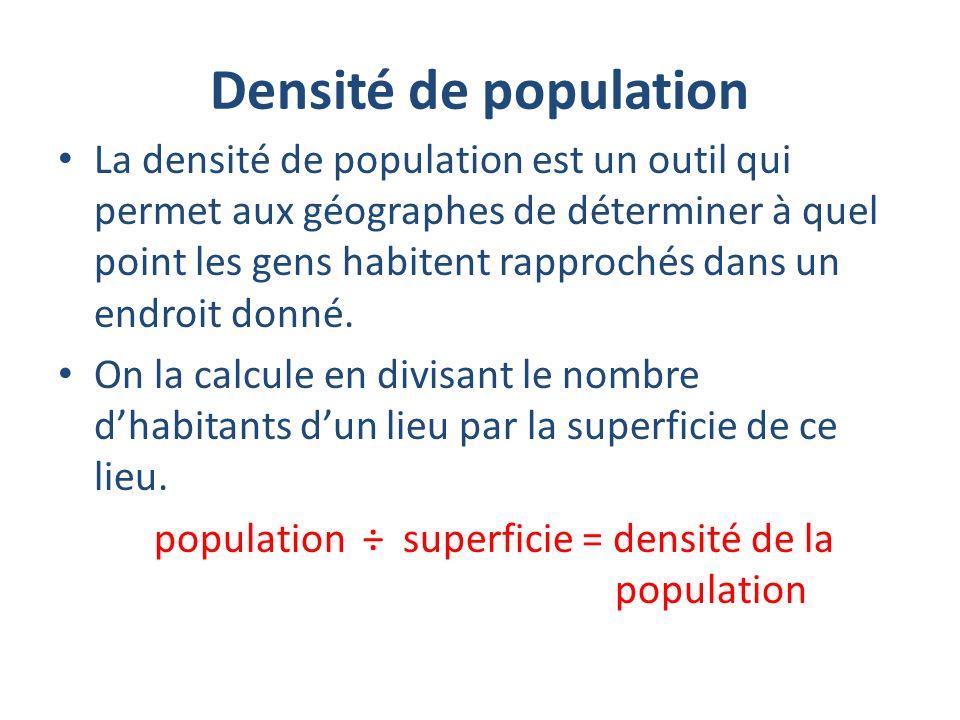 Densité de population La densité de population est un outil qui permet aux géographes de déterminer à quel point les gens habitent rapprochés dans un