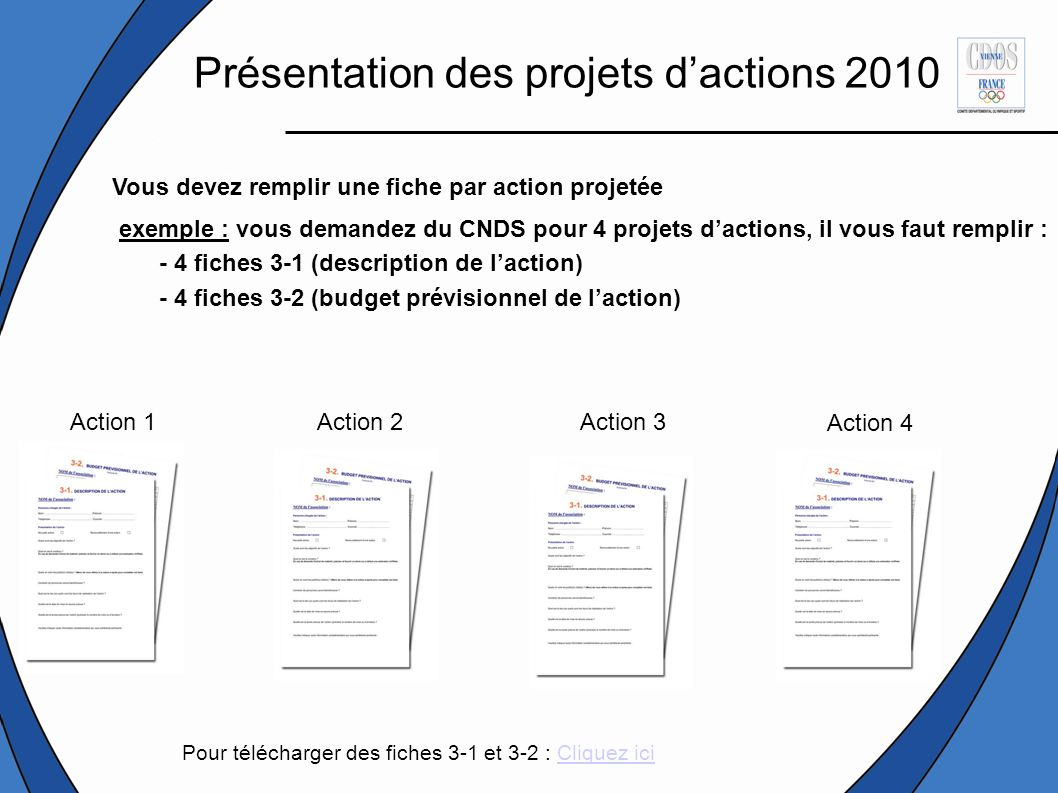 Vous devez remplir une fiche par action projetée exemple : vous demandez du CNDS pour 4 projets dactions, il vous faut remplir : - 4 fiches 3-1 (description de laction) - 4 fiches 3-2 (budget prévisionnel de laction) Action 1Action 2Action 3 Action 4 Présentation des projets dactions 2010 Pour télécharger des fiches 3-1 et 3-2 : Cliquez iciCliquez ici