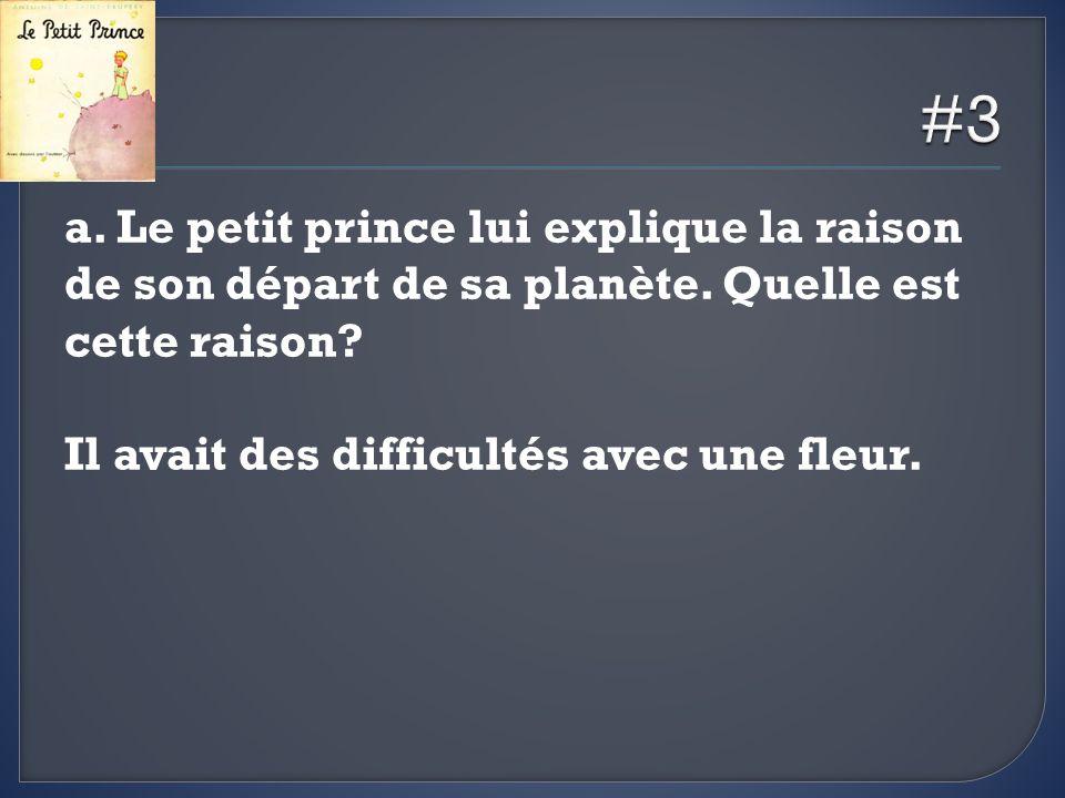 a. Le petit prince lui explique la raison de son départ de sa planète. Quelle est cette raison? Il avait des difficultés avec une fleur.