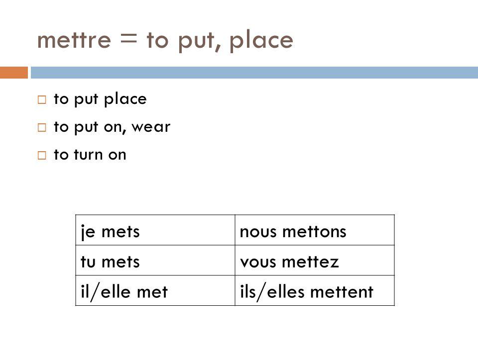 mettre = to put, place to put place to put on, wear to turn on je metsnous mettons tu metsvous mettez il/elle metils/elles mettent