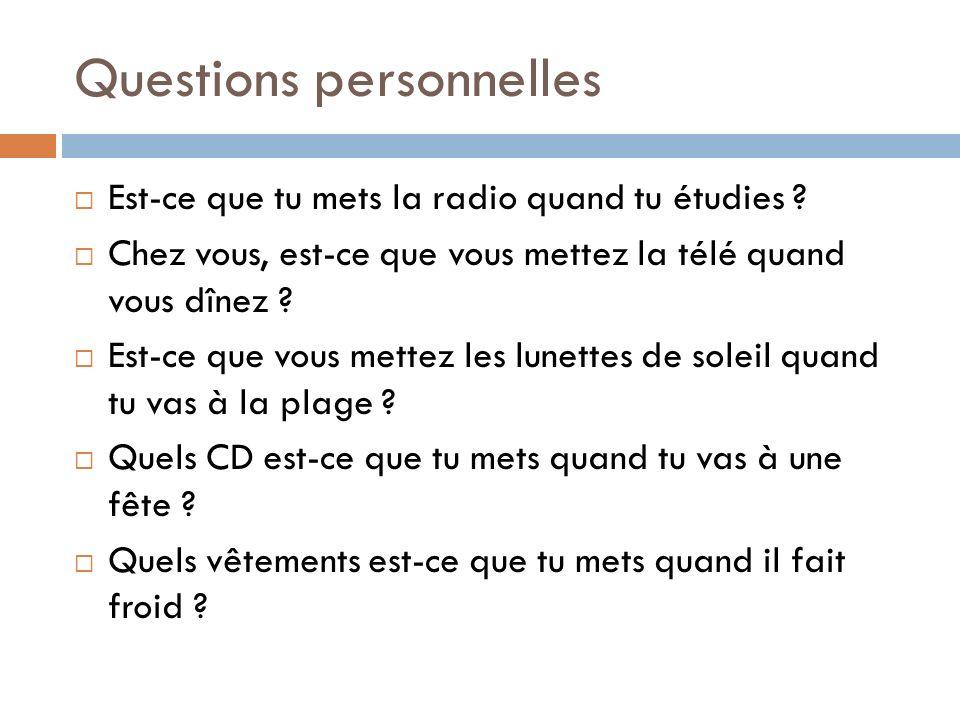 Questions personnelles Est-ce que tu mets la radio quand tu étudies ? Chez vous, est-ce que vous mettez la télé quand vous dînez ? Est-ce que vous met