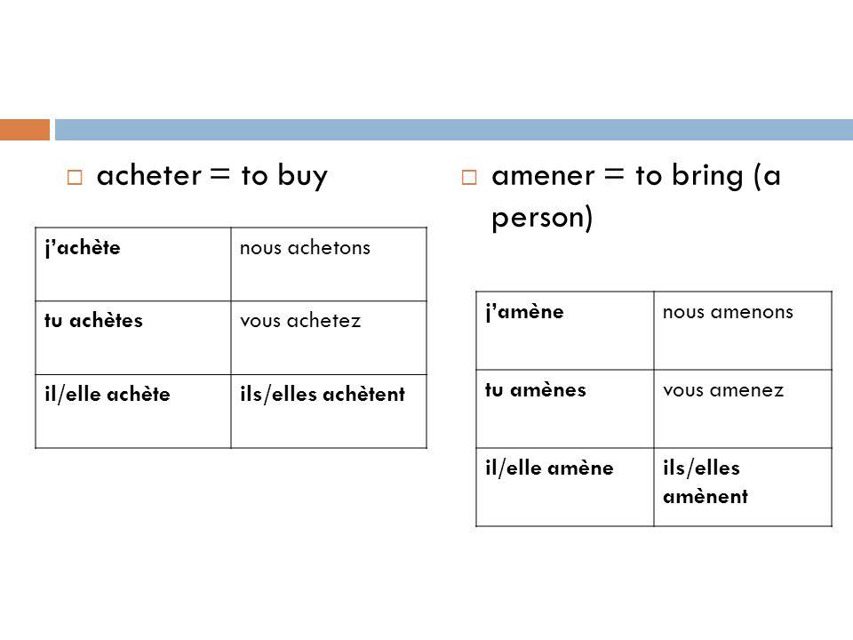 acheter = to buy amener = to bring (a person) jachètenous achetons tu achètesvous achetez il/elle achèteils/elles achètent jamènenous amenons tu amène