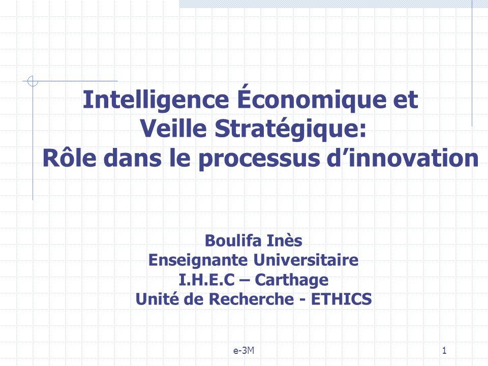 e-3M1 Intelligence Économique et Veille Stratégique: Rôle dans le processus dinnovation Boulifa Inès Enseignante Universitaire I.H.E.C – Carthage Unité de Recherche - ETHICS