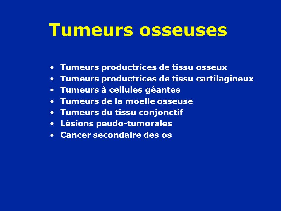 Tumeurs osseuses Tumeurs productrices de tissu osseux –Bénignes Ostéome Ostéome ostéoïde Ostéoblastome –Malignes Ostéosarcome