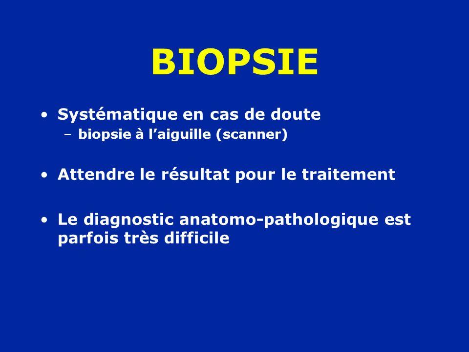 Systématique en cas de doute –biopsie à laiguille (scanner) Attendre le résultat pour le traitement Le diagnostic anatomo-pathologique est parfois trè