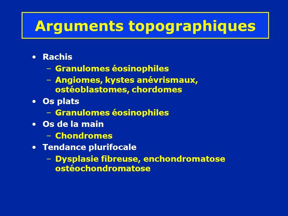 Arguments topographiques Rachis –Granulomes éosinophiles –Angiomes, kystes anévrismaux, ostéoblastomes, chordomes Os plats –Granulomes éosinophiles Os