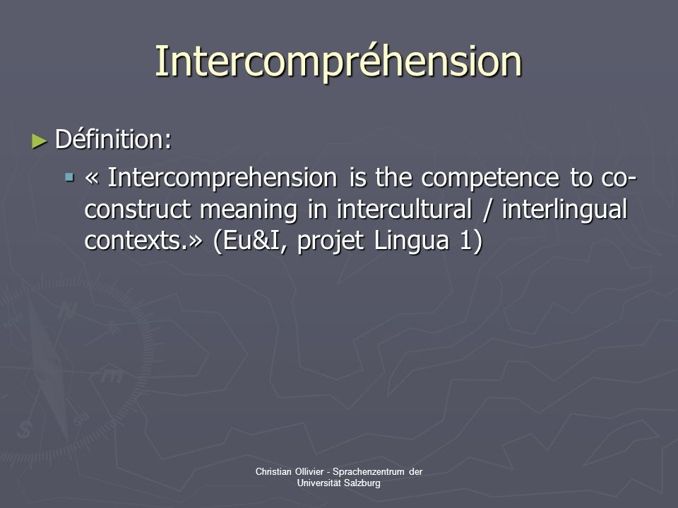 Christian Ollivier - Sprachenzentrum der Universität Salzburg Intercompréhension Définition: Définition: « Intercomprehension is the competence to co-