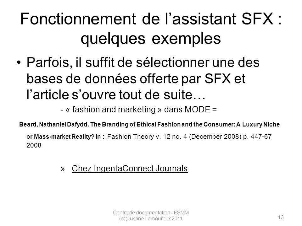 13 Centre de documentation - ESMM (cc)Justine Lamoureux 2011 Fonctionnement de lassistant SFX : quelques exemples Parfois, il suffit de sélectionner une des bases de données offerte par SFX et larticle souvre tout de suite… - « fashion and marketing » dans MODE = Beard, Nathaniel Dafydd.