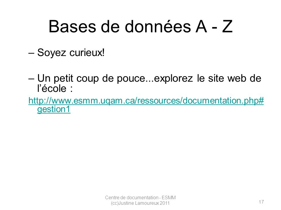 17 Centre de documentation - ESMM (cc)Justine Lamoureux 2011 Bases de données A - Z –Soyez curieux.