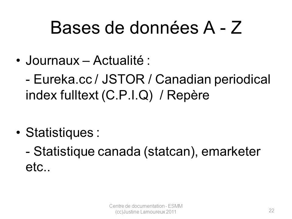 22 Centre de documentation - ESMM (cc)Justine Lamoureux 2011 Bases de données A - Z Journaux – Actualité : - Eureka.cc / JSTOR / Canadian periodical index fulltext (C.P.I.Q) / Repère Statistiques : - Statistique canada (statcan), emarketer etc..