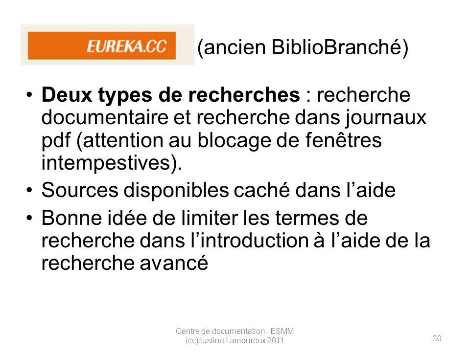 30 Centre de documentation - ESMM (cc)Justine Lamoureux 2011 Eureka.cc (ancien BiblioBranché) Deux types de recherches : recherche documentaire et recherche dans journaux pdf (attention au blocage de fenêtres intempestives).