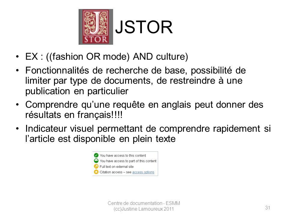 31 Centre de documentation - ESMM (cc)Justine Lamoureux 2011 JSTOR EX : ((fashion OR mode) AND culture) Fonctionnalités de recherche de base, possibilité de limiter par type de documents, de restreindre à une publication en particulier Comprendre quune requête en anglais peut donner des résultats en français!!!.