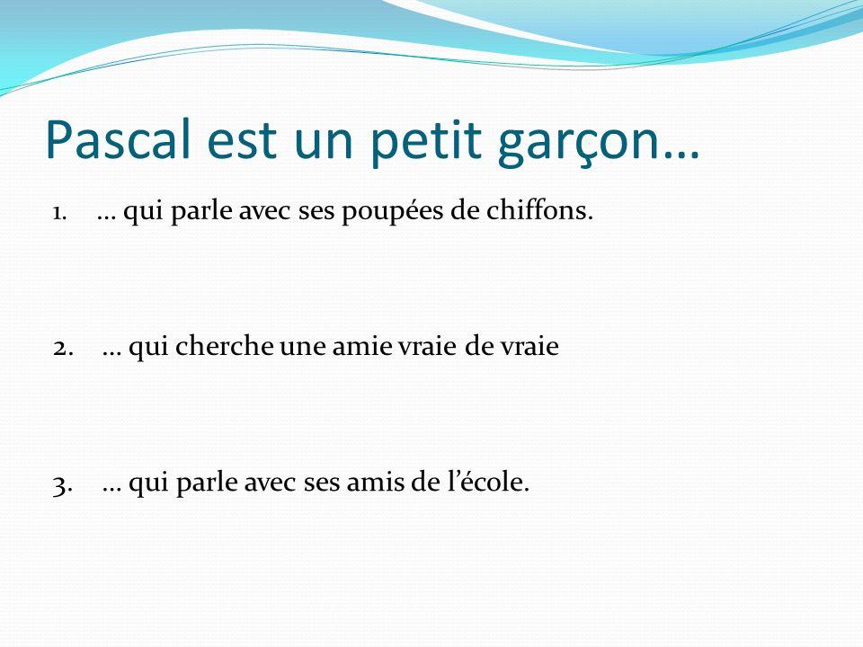 Pascal est un petit garçon… 2.… qui cherche une amie vraie de vraie… qui cherche une amie vraie de vraie 3.… qui parle avec ses amis de lécole.… qui parle avec ses amis de lécole.