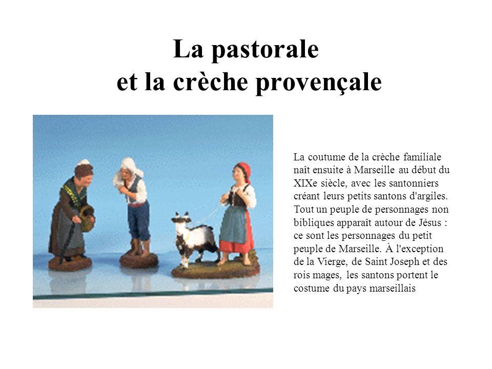 La pastorale et la crèche provençale La coutume de la crèche familiale naît ensuite à Marseille au début du XIXe siècle, avec les santonniers créant leurs petits santons d argiles.