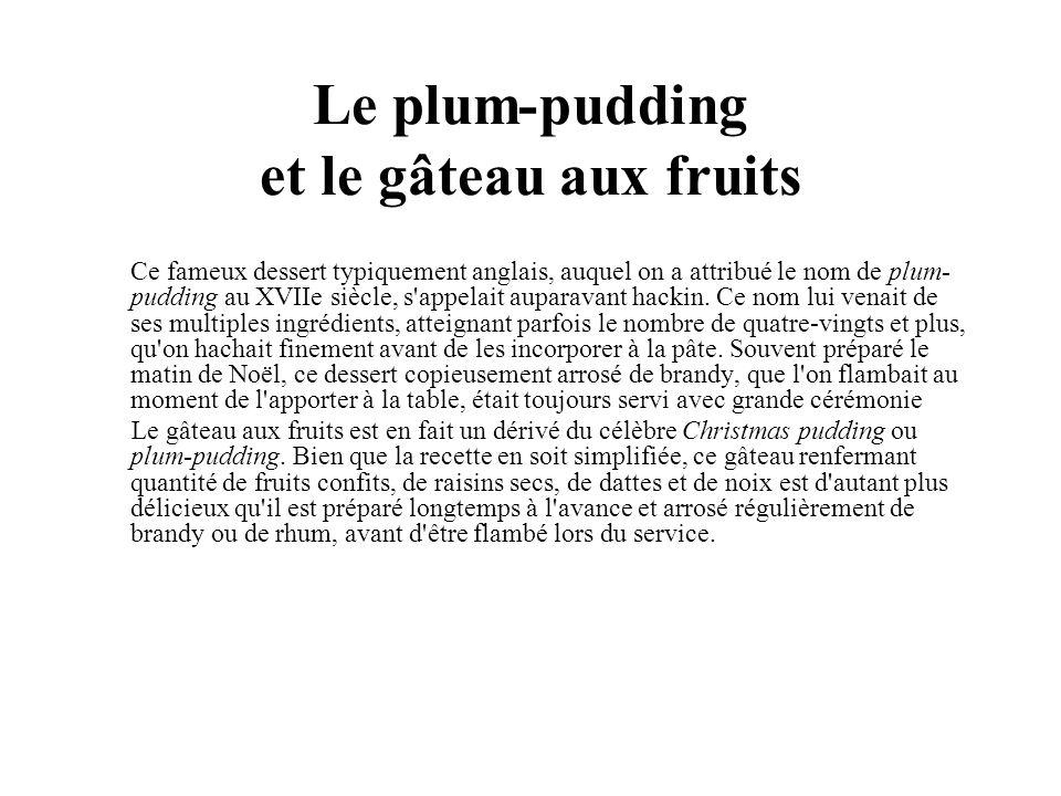 Le plum-pudding et le gâteau aux fruits Ce fameux dessert typiquement anglais, auquel on a attribué le nom de plum- pudding au XVIIe siècle, s appelait auparavant hackin.