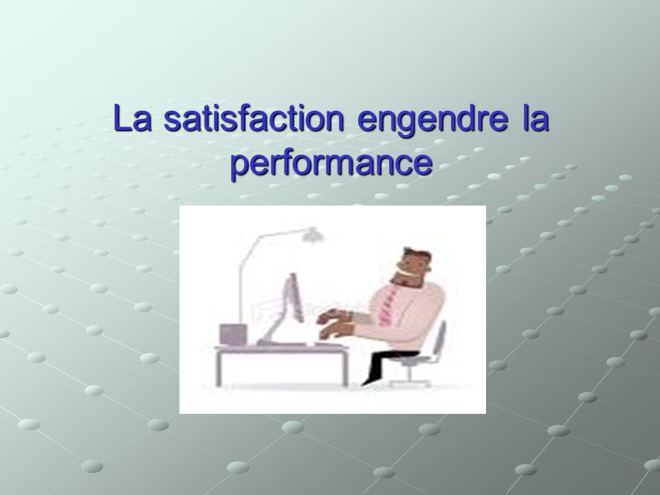 La satisfaction engendre la performance