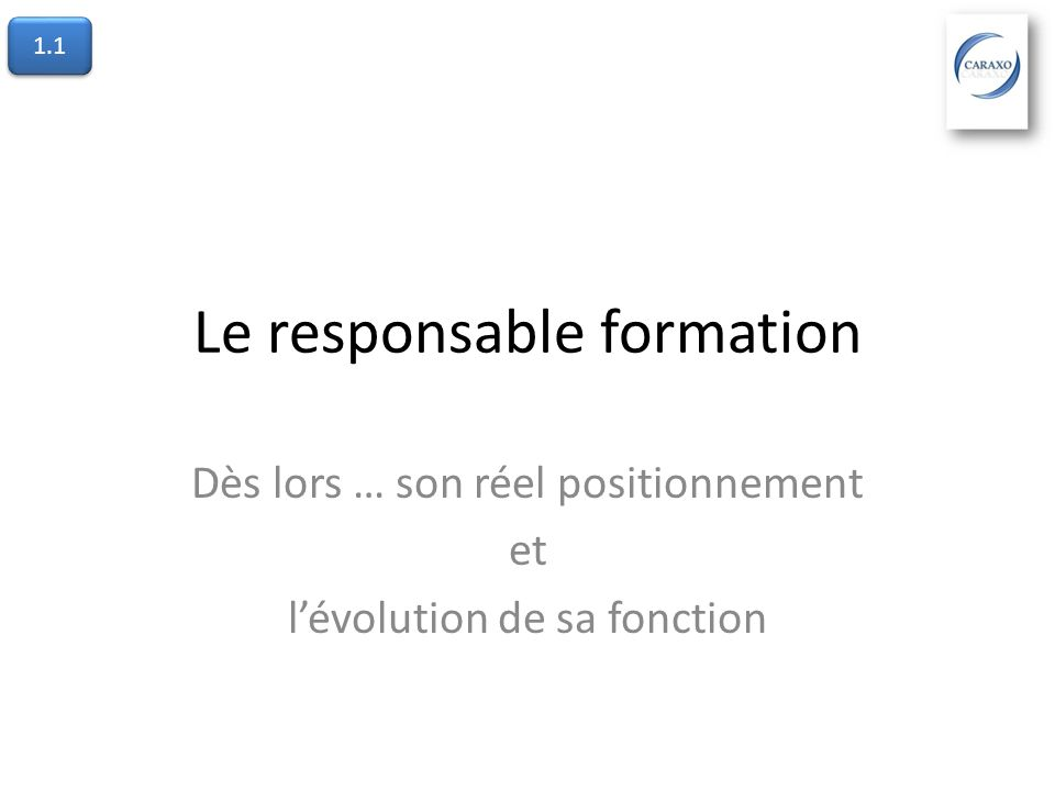 Le responsable formation Dès lors … son réel positionnement et lévolution de sa fonction 1.1
