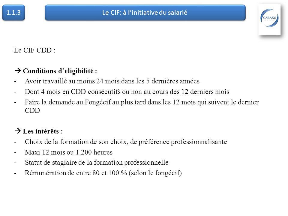 1.1.3 Le CIF: à linitiative du salarié Le CIF CDD : Conditions déligibilité : -Avoir travaillé au moins 24 mois dans les 5 dernières années -Dont 4 mo