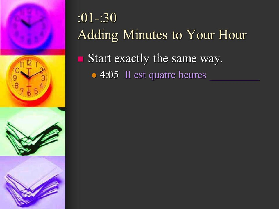 :01-:30 Adding Minutes to Your Hour Start exactly the same way. Start exactly the same way. 4:05 Il est quatre heures _________ 4:05 Il est quatre heu