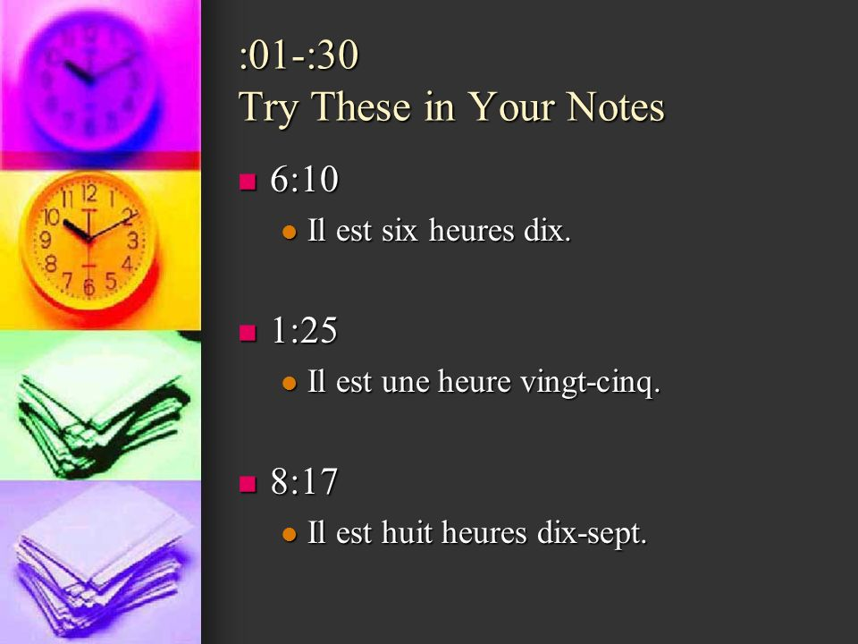 :01-:30 Try These in Your Notes 6:10 6:10 Il est six heures dix. Il est six heures dix. 1:25 1:25 Il est une heure vingt-cinq. Il est une heure vingt-