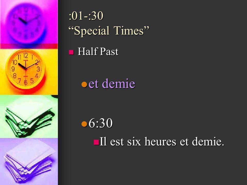 :01-:30 Special Times Half Past Half Past et demie et demie 6:30 6:30 Il est six heures et demie. Il est six heures et demie.