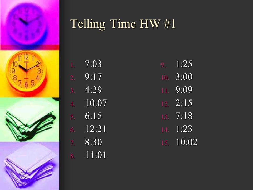 Telling Time HW #1 1. 7:03 2. 9:17 3. 4:29 4. 10:07 5. 6:15 6. 12:21 7. 8:30 8. 11:01 9. 1:25 10. 3:00 11. 9:09 12. 2:15 13. 7:18 14. 1:23 15. 10:02