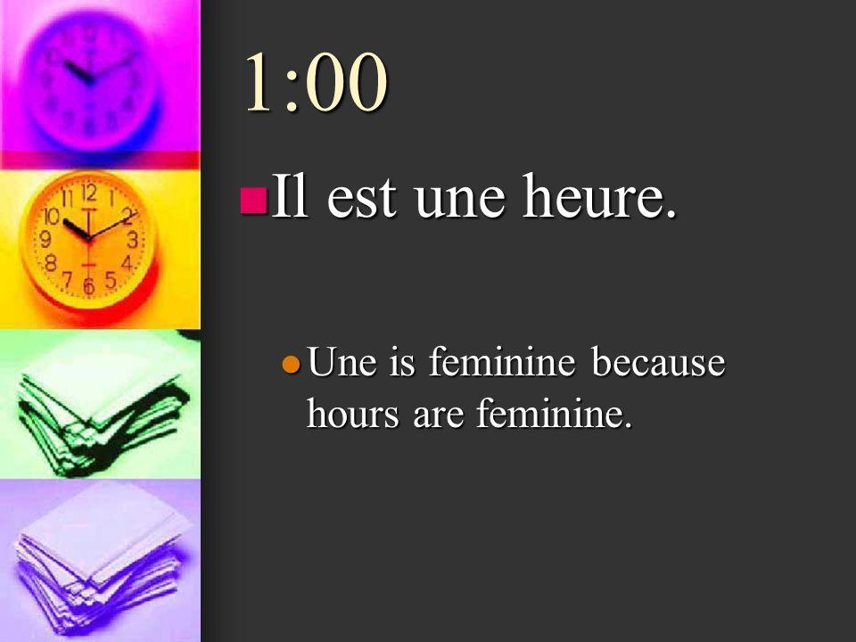 1:00 Il est une heure. Il est une heure. Une is feminine because hours are feminine. Une is feminine because hours are feminine.