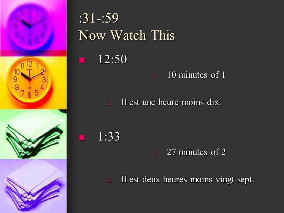 :31-:59 Now Watch This 12:50 12:50 1. 10 minutes of 1 2. Il est une heure moins dix. 1:33 1:33 1. 27 minutes of 2 2. Il est deux heures moins vingt-se