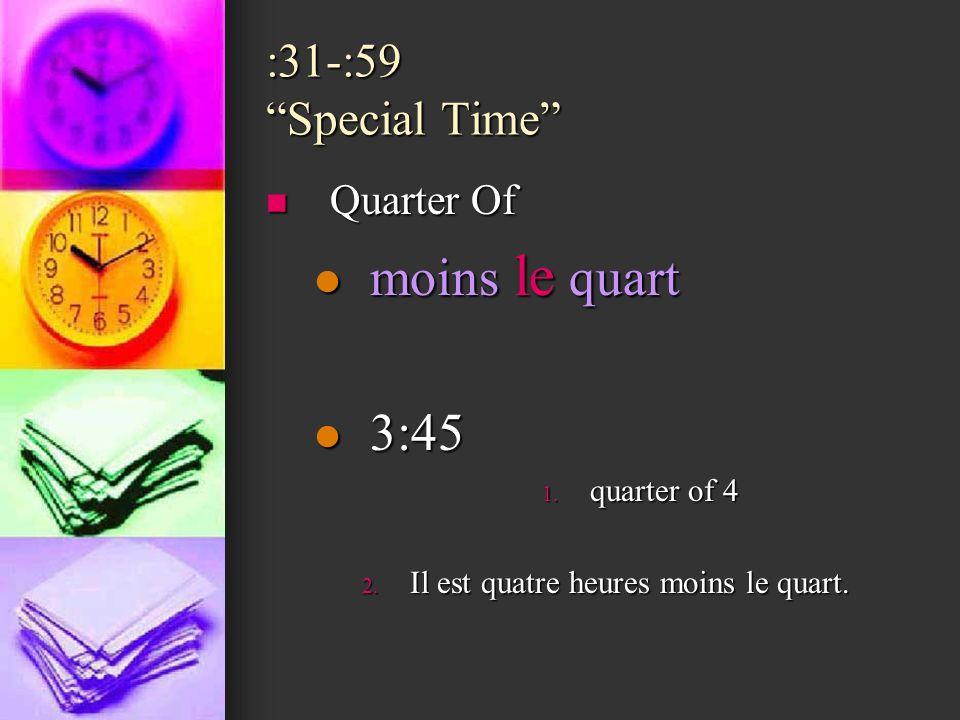 :31-:59 Special Time Quarter Of Quarter Of moins le quart moins le quart 3:45 3:45 1. quarter of 4 2. Il est quatre heures moins le quart.