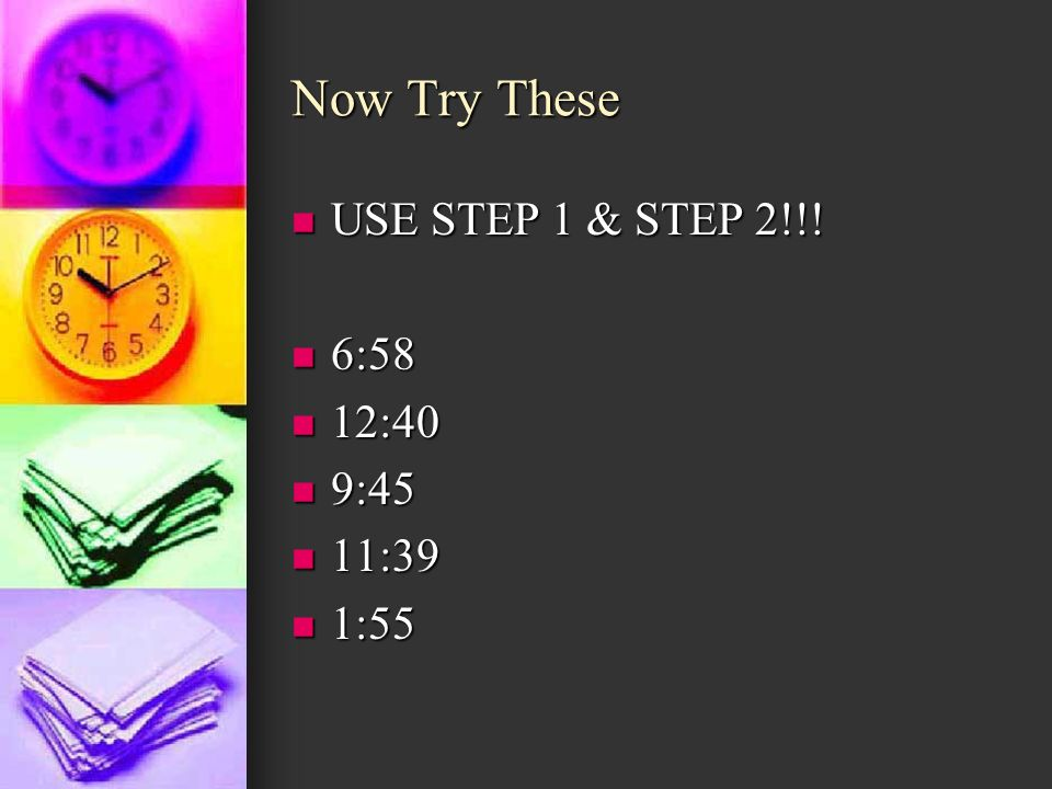 Now Try These USE STEP 1 & STEP 2!!! USE STEP 1 & STEP 2!!! 6:58 6:58 12:40 12:40 9:45 9:45 11:39 11:39 1:55 1:55