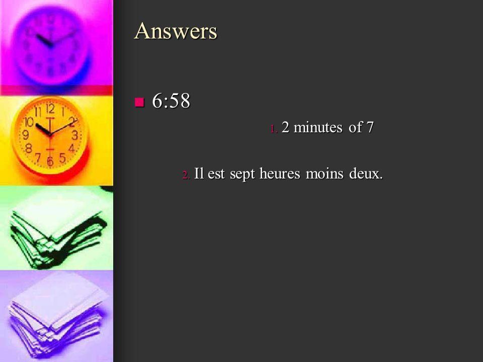 Answers 6:58 6:58 1. 2 minutes of 7 2. Il est sept heures moins deux.