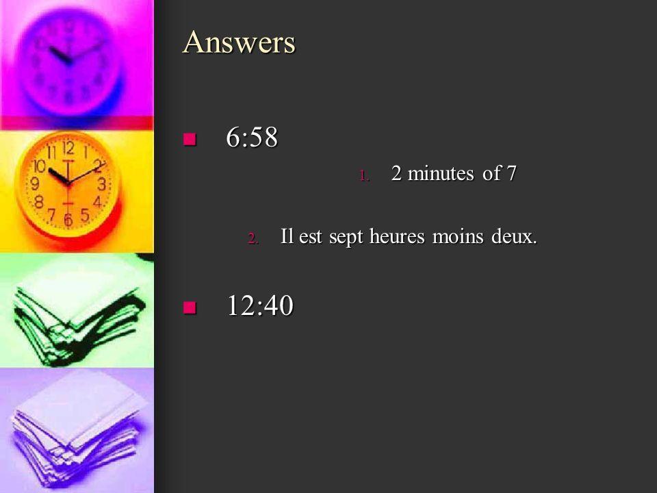 Answers 6:58 6:58 1. 2 minutes of 7 2. Il est sept heures moins deux. 12:40 12:40