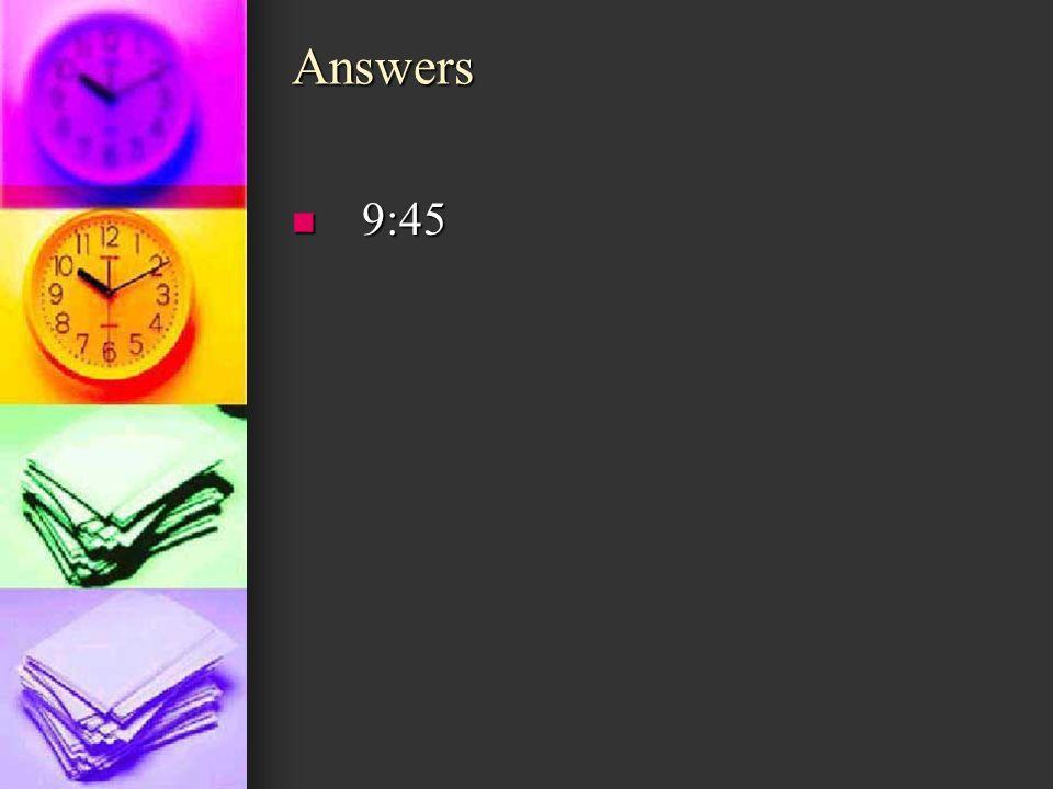 Answers 9:45 9:45