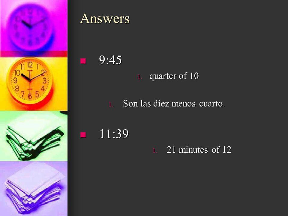 Answers 9:45 9:45 1. quarter of 10 1. Son las diez menos cuarto. 11:39 11:39 1. 21 minutes of 12