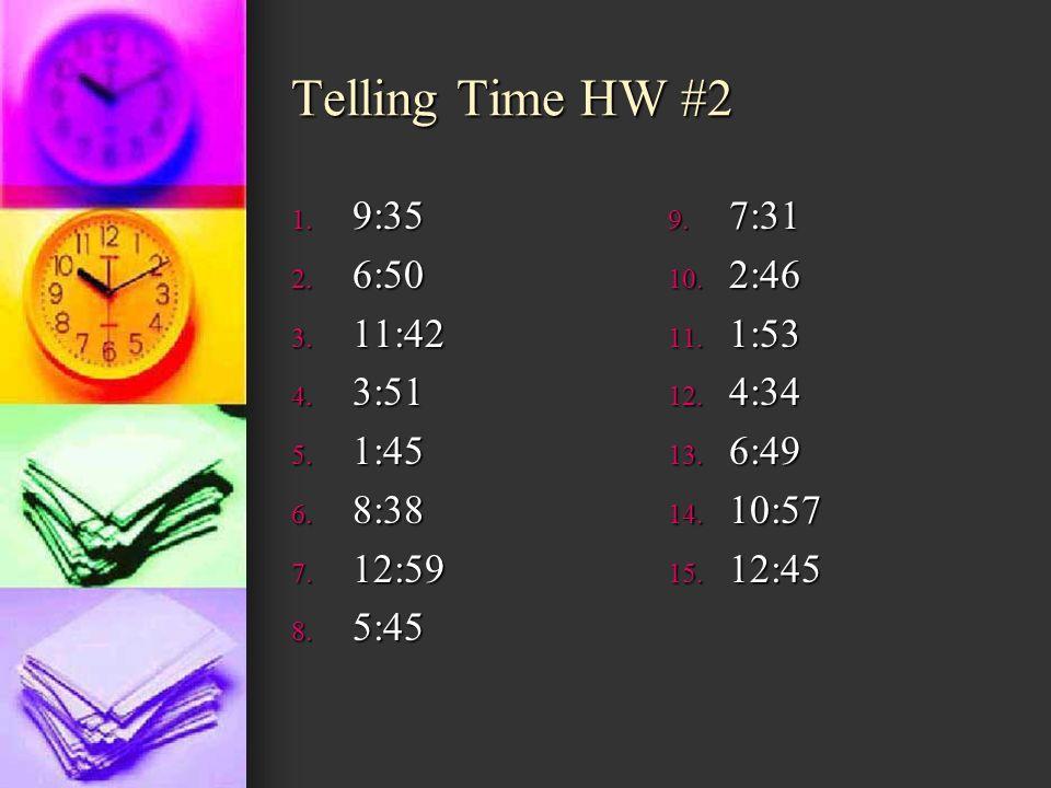 Telling Time HW #2 1. 9:35 2. 6:50 3. 11:42 4. 3:51 5. 1:45 6. 8:38 7. 12:59 8. 5:45 9. 7:31 10. 2:46 11. 1:53 12. 4:34 13. 6:49 14. 10:57 15. 12:45