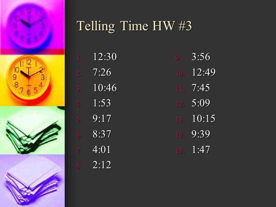Telling Time HW #3 1. 12:30 2. 7:26 3. 10:46 4. 1:53 5. 9:17 6. 8:37 7. 4:01 8. 2:12 9. 3:56 10. 12:49 11. 7:45 12. 5:09 13. 10:15 14. 9:39 15. 1:47